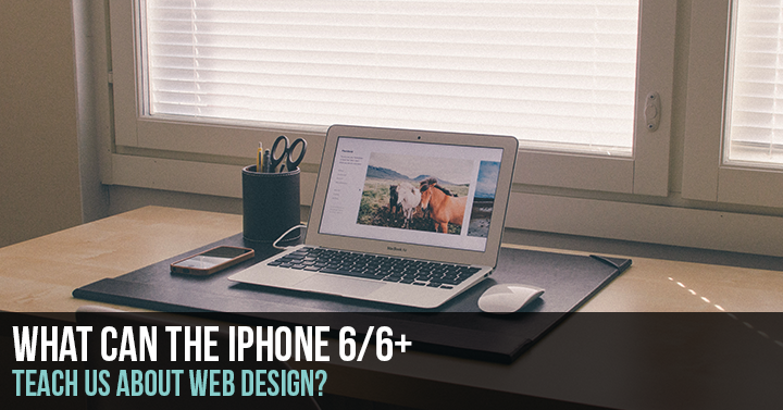 What the IPhone 6 and 6+ Can Teach Us about Web Design